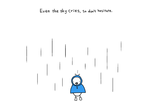 Even the sky cries, so don't hesitate.