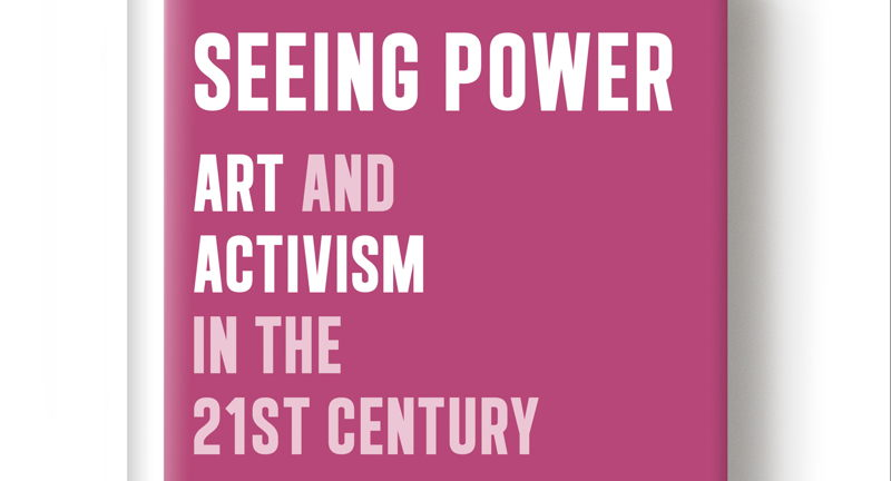 Seeing Power: Art and Activism in the 21st Century